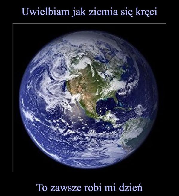 Uwielbiam jak Ziemia się kręci xD