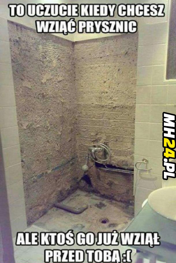 To uczucie kiedy chcesz wziąć prysznic ale