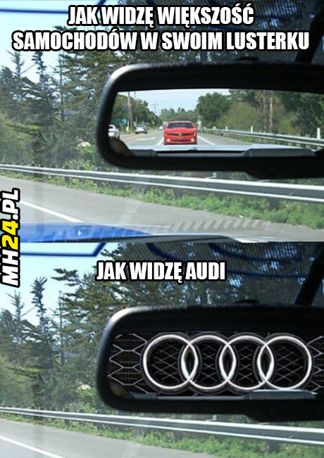 Jak widzę większość samochodów w swoim lusterku a jak widzę Audi